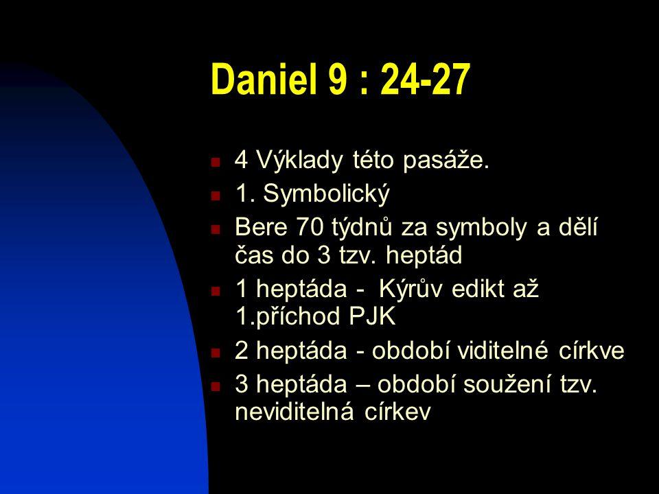 Daniel 9 : 24-27 4 Výklady této pasáže. 1. Symbolický Bere 70 týdnů za symboly a dělí čas do 3 tzv. heptád 1 heptáda - Kýrův edikt až 1.příchod PJK 2
