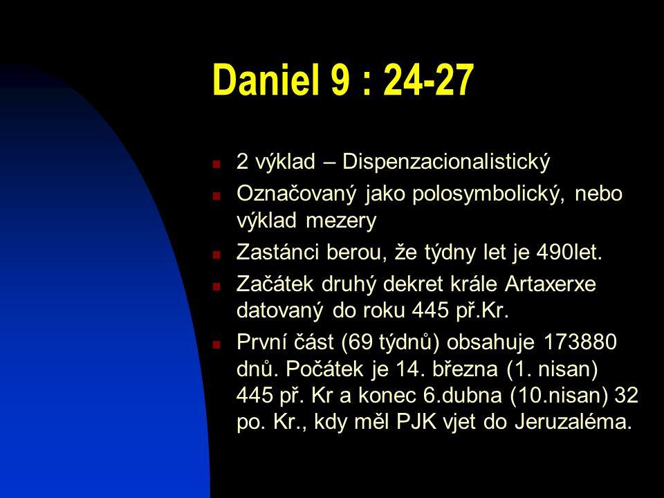 Daniel 9 : 24-27 2 výklad – Dispenzacionalistický Označovaný jako polosymbolický, nebo výklad mezery Zastánci berou, že týdny let je 490let. Začátek d