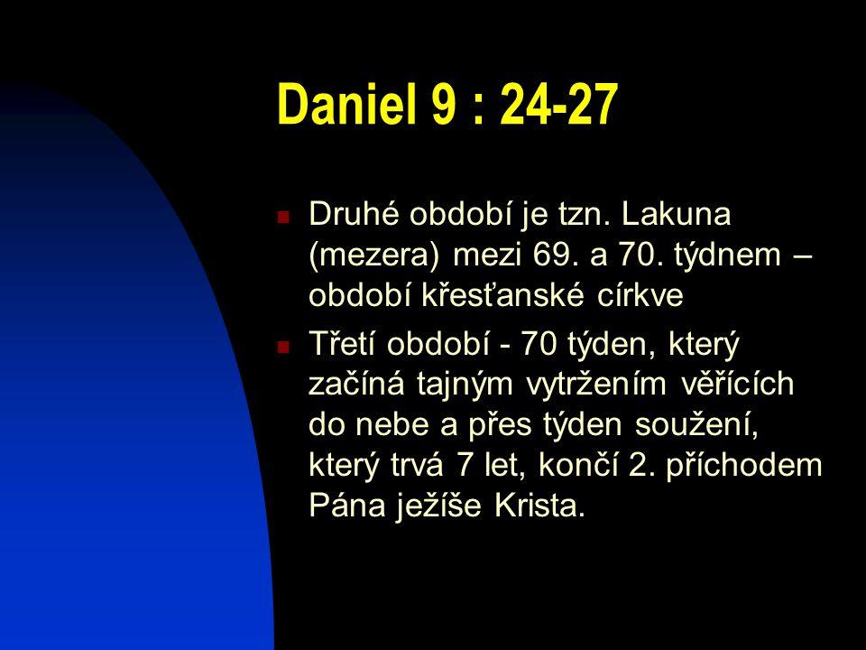 Daniel 9 : 24-27 Druhé období je tzn. Lakuna (mezera) mezi 69. a 70. týdnem – období křesťanské církve Třetí období - 70 týden, který začíná tajným vy