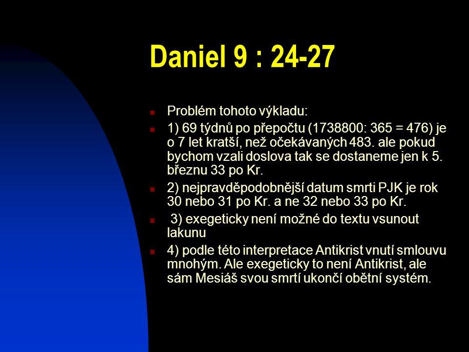 Daniel 9 : 24-27 Problém tohoto výkladu: 1) 69 týdnů po přepočtu (1738800: 365 = 476) je o 7 let kratší, než očekávaných 483. ale pokud bychom vzali d