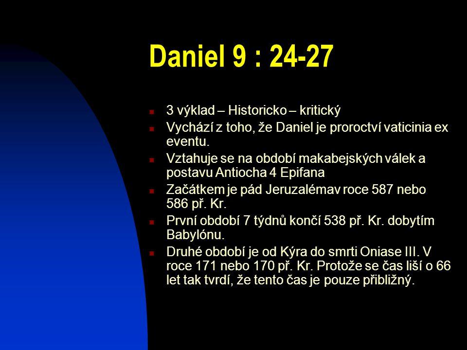 Daniel 9 : 24-27 3 výklad – Historicko – kritický Vychází z toho, že Daniel je proroctví vaticinia ex eventu. Vztahuje se na období makabejských válek