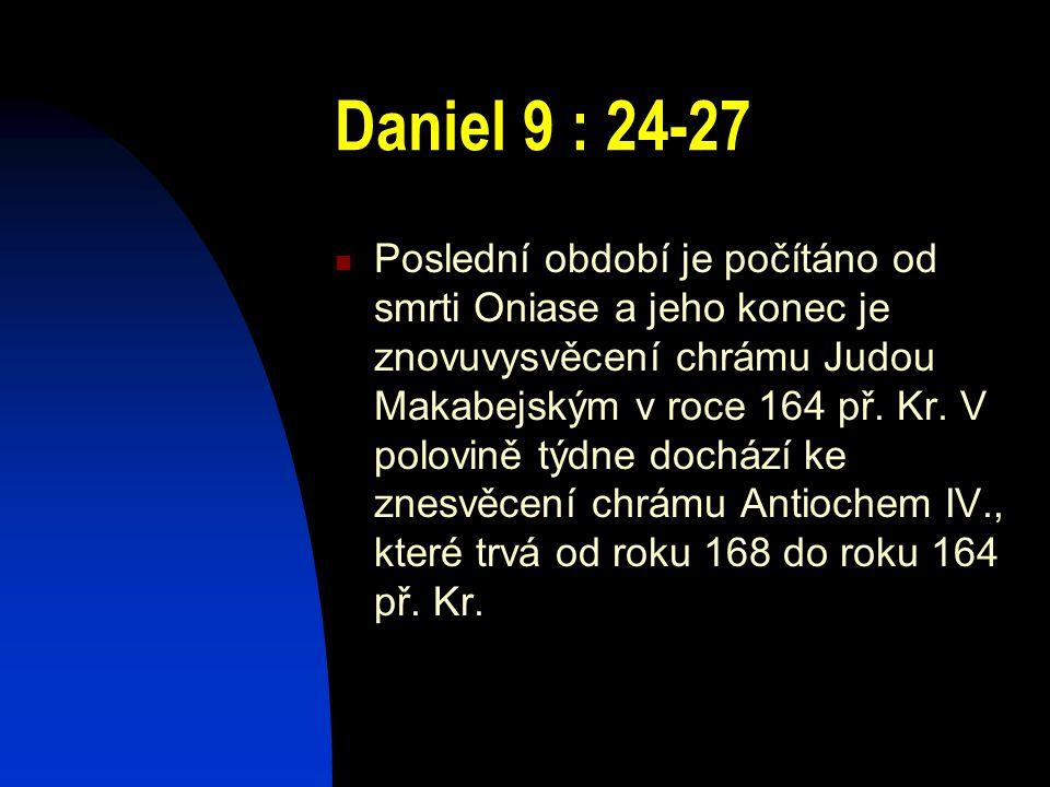 Daniel 9 : 24-27 Poslední období je počítáno od smrti Oniase a jeho konec je znovuvysvěcení chrámu Judou Makabejským v roce 164 př. Kr. V polovině týd