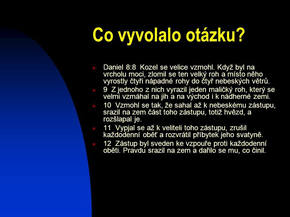 Co vyvolalo otázku? Daniel 8:8 Kozel se velice vzmohl. Když byl na vrcholu moci, zlomil se ten velký roh a místo něho vyrostly čtyři nápadné rohy do č