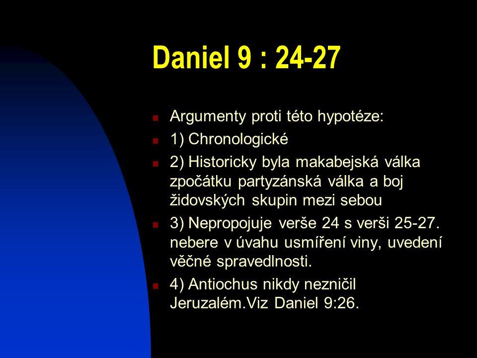 Daniel 9 : 24-27 Argumenty proti této hypotéze: 1) Chronologické 2) Historicky byla makabejská válka zpočátku partyzánská válka a boj židovských skupi