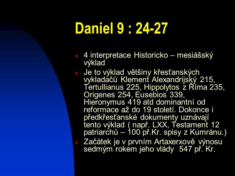 Daniel 9 : 24-27 4 interpretace Historicko – mesiášský výklad Je to výklad většiny křesťanských vykladačů Klement Alexandrijský 215, Tertullianus 225,