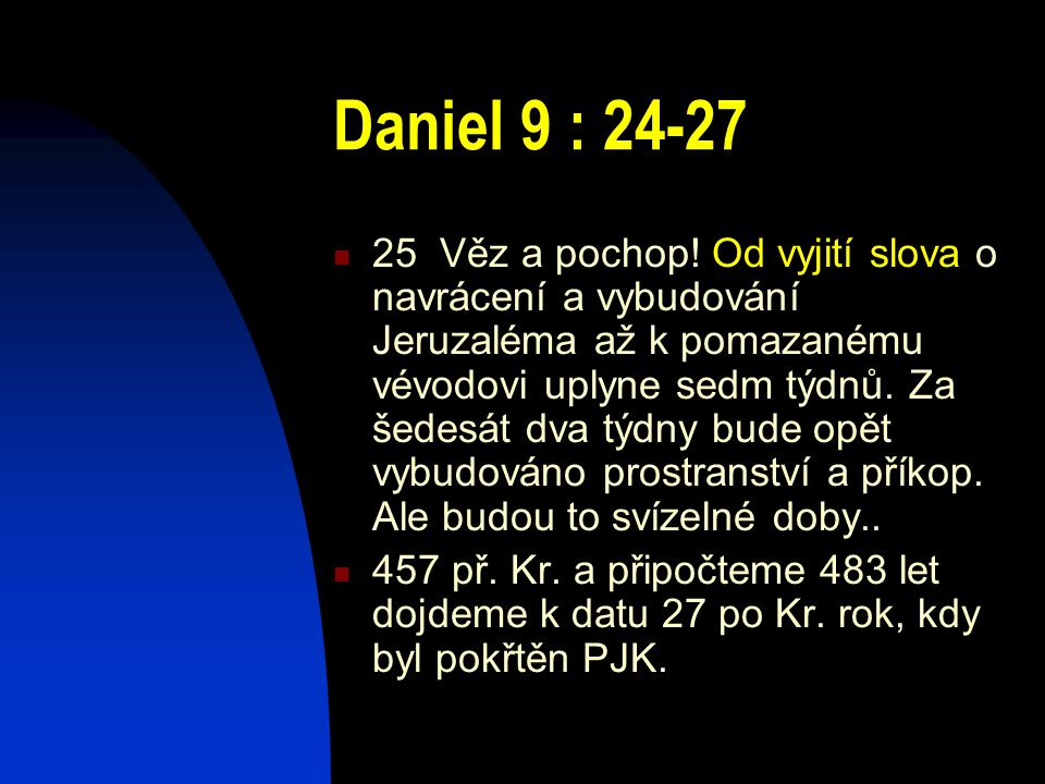 Daniel 9 : 24-27 25 Věz a pochop! Od vyjití slova o navrácení a vybudování Jeruzaléma až k pomazanému vévodovi uplyne sedm týdnů. Za šedesát dva týdny