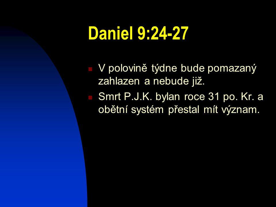 Daniel 9:24-27 V polovině týdne bude pomazaný zahlazen a nebude již. Smrt P.J.K. bylan roce 31 po. Kr. a obětní systém přestal mít význam.