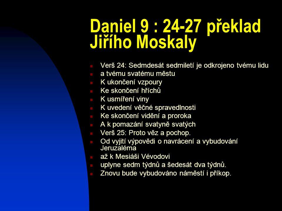 Daniel 9 : 24-27 překlad Jiřího Moskaly Verš 24: Sedmdesát sedmiletí je odkrojeno tvému lidu a tvému svatému městu K ukončení vzpoury Ke skončení hříc