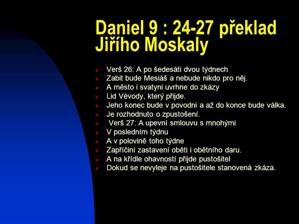 Daniel 9 : 24-27 překlad Jiřího Moskaly Verš 26: A po šedesáti dvou týdnech Zabit bude Mesiáš a nebude nikdo pro něj. A město i svatyni uvrhne do zkáz
