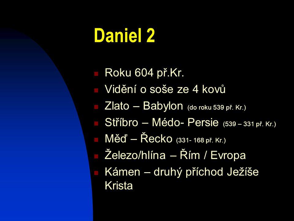 Daniel 2 Roku 604 př.Kr. Vidění o soše ze 4 kovů Zlato – Babylon (do roku 539 př. Kr.) Stříbro – Médo- Persie (539 – 331 př. Kr.) Měď – Řecko (331- 16