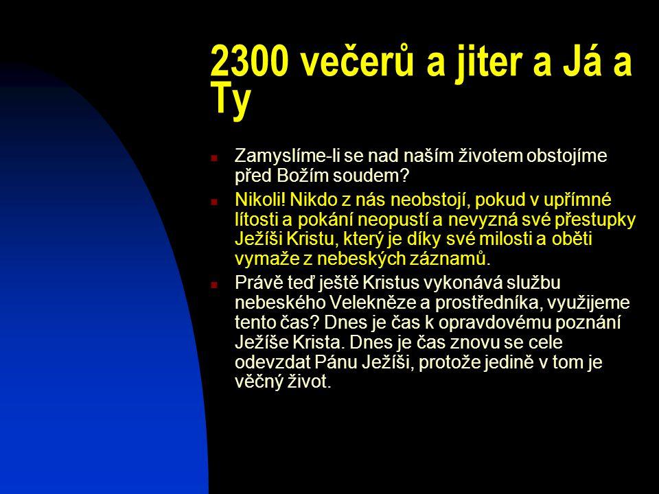 2300 večerů a jiter a Já a Ty Zamyslíme-li se nad naším životem obstojíme před Božím soudem? Nikoli! Nikdo z nás neobstojí, pokud v upřímné lítosti a
