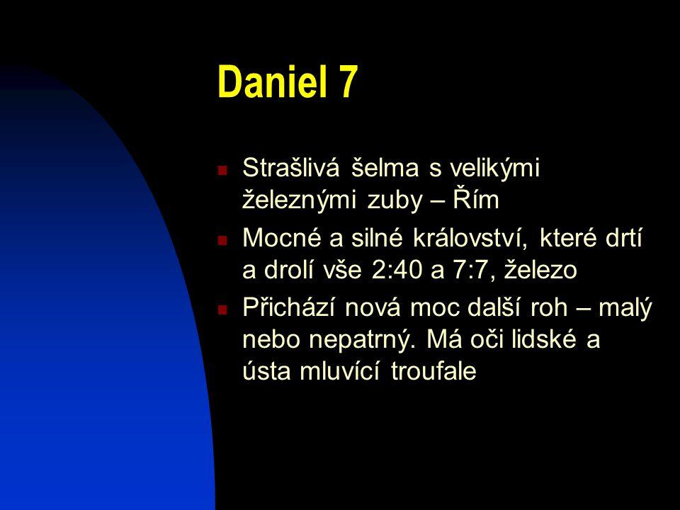 Daniel 7 Strašlivá šelma s velikými železnými zuby – Řím Mocné a silné království, které drtí a drolí vše 2:40 a 7:7, železo Přichází nová moc další r