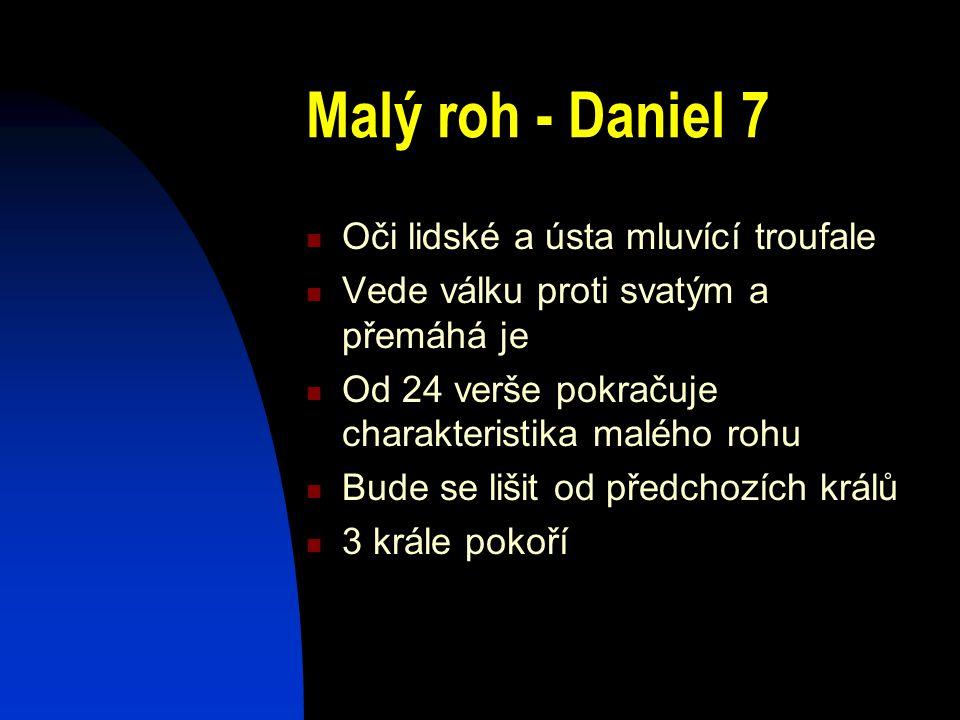 Malý roh - Daniel 7 Oči lidské a ústa mluvící troufale Vede válku proti svatým a přemáhá je Od 24 verše pokračuje charakteristika malého rohu Bude se