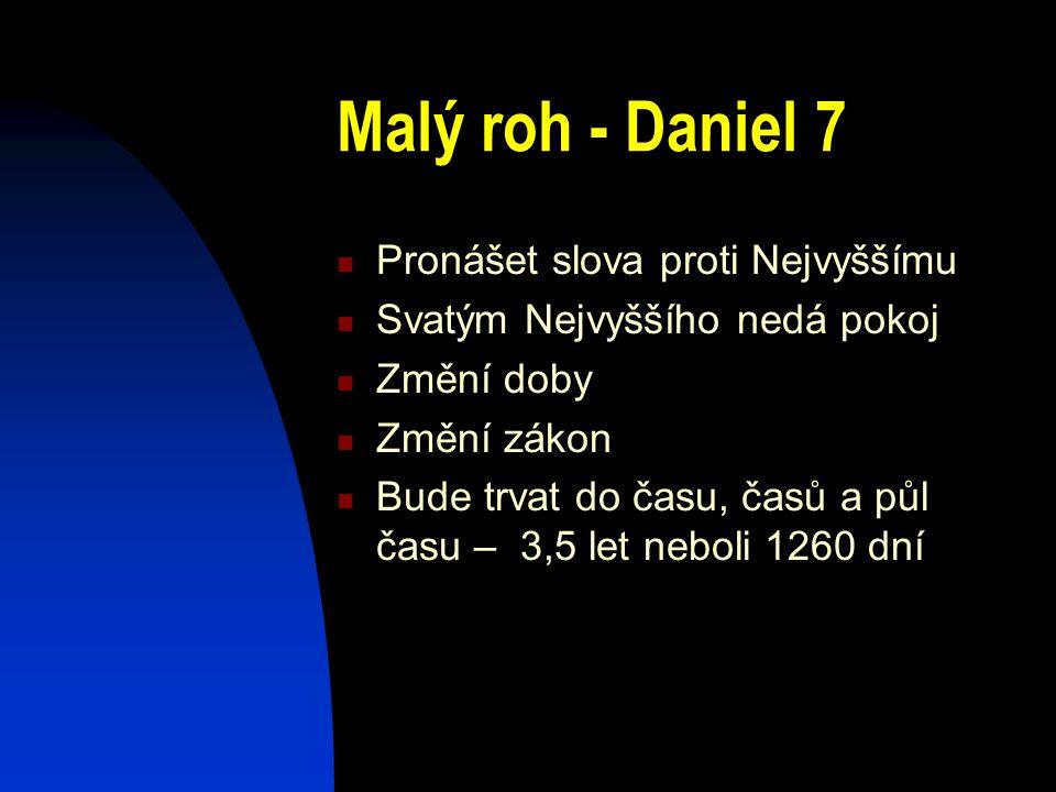 Malý roh - Daniel 7 Pronášet slova proti Nejvyššímu Svatým Nejvyššího nedá pokoj Změní doby Změní zákon Bude trvat do času, časů a půl času – 3,5 let