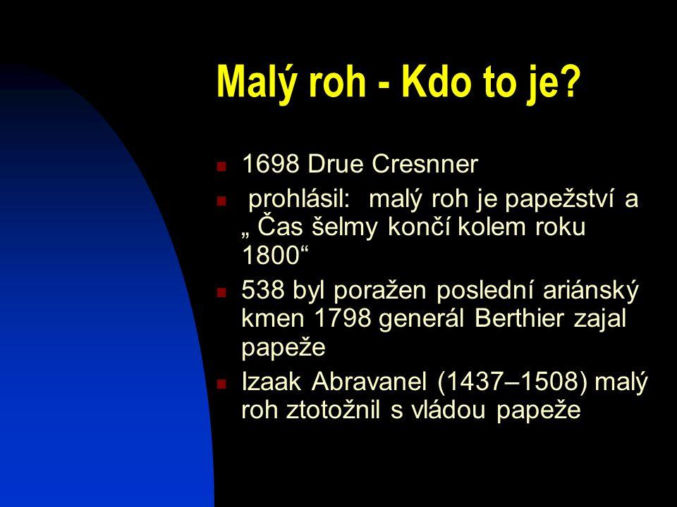 """Malý roh - Kdo to je? 1698 Drue Cresnner prohlásil: malý roh je papežství a """" Čas šelmy končí kolem roku 1800"""" 538 byl poražen poslední ariánský kmen"""