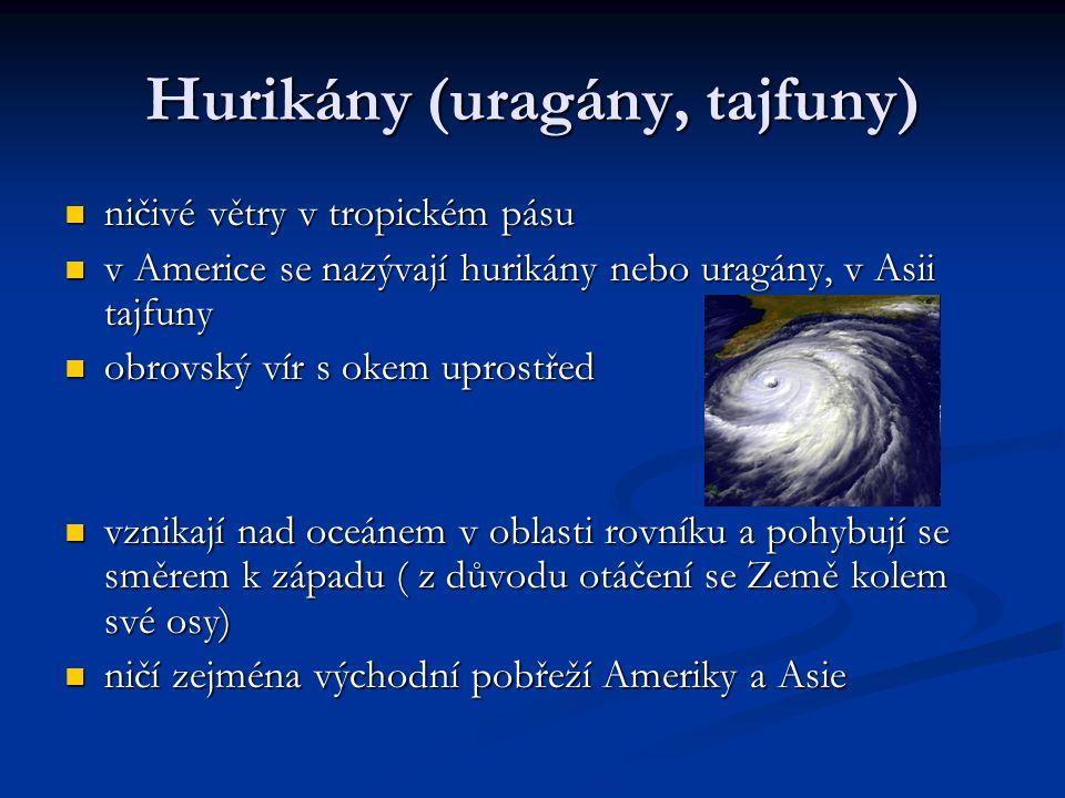 Hurikány (uragány, tajfuny) ničivé větry v tropickém pásu ničivé větry v tropickém pásu v Americe se nazývají hurikány nebo uragány, v Asii tajfuny v Americe se nazývají hurikány nebo uragány, v Asii tajfuny obrovský vír s okem uprostřed obrovský vír s okem uprostřed vznikají nad oceánem v oblasti rovníku a pohybují se směrem k západu ( z důvodu otáčení se Země kolem své osy) vznikají nad oceánem v oblasti rovníku a pohybují se směrem k západu ( z důvodu otáčení se Země kolem své osy) ničí zejména východní pobřeží Ameriky a Asie ničí zejména východní pobřeží Ameriky a Asie