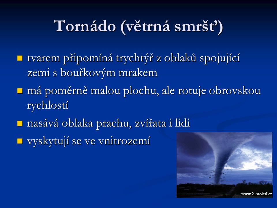 Tornádo (větrná smršť) tvarem připomíná trychtýř z oblaků spojující zemi s bouřkovým mrakem tvarem připomíná trychtýř z oblaků spojující zemi s bouřkovým mrakem má poměrně malou plochu, ale rotuje obrovskou rychlostí má poměrně malou plochu, ale rotuje obrovskou rychlostí nasává oblaka prachu, zvířata i lidi nasává oblaka prachu, zvířata i lidi vyskytují se ve vnitrozemí vyskytují se ve vnitrozemí www.21stoleti.cz
