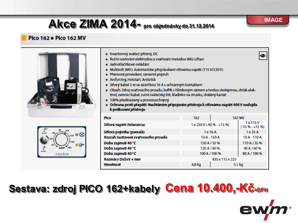 Sestava:Zdroj PHOENIX 355 Progress Puls TKM MM,chladící modul, hořák MB 240 U/D 4m, zemnící kabel,,plynová hadice Cena 116.500,-Kč +DPH Akce ZIMA 2014- pro objednávky do 31.12.2014