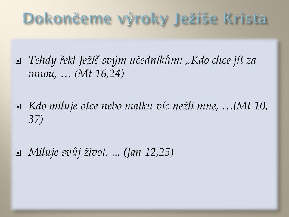""" Tehdy řekl Ježíš svým učedníkům: """"Kdo chce jít za mnou, … (Mt 16,24)  Kdo miluje otce nebo matku víc nežli mne, …(Mt 10, 37)  Miluje svůj život,..."""