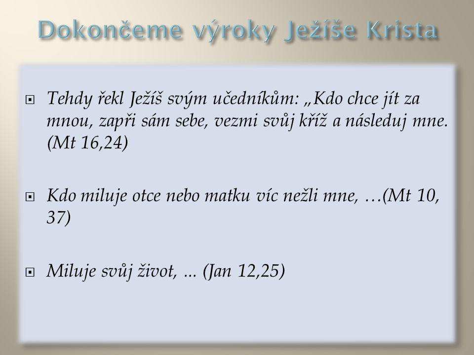 """ Tehdy řekl Ježíš svým učedníkům: """"Kdo chce jít za mnou, zapři sám sebe, vezmi svůj kříž a následuj mne. (Mt 16,24)  Kdo miluje otce nebo matku víc"""