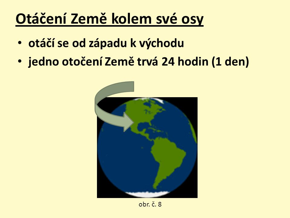 Otáčení Země kolem své osy otáčí se od západu k východu jedno otočení Země trvá 24 hodin (1 den) obr. č. 8