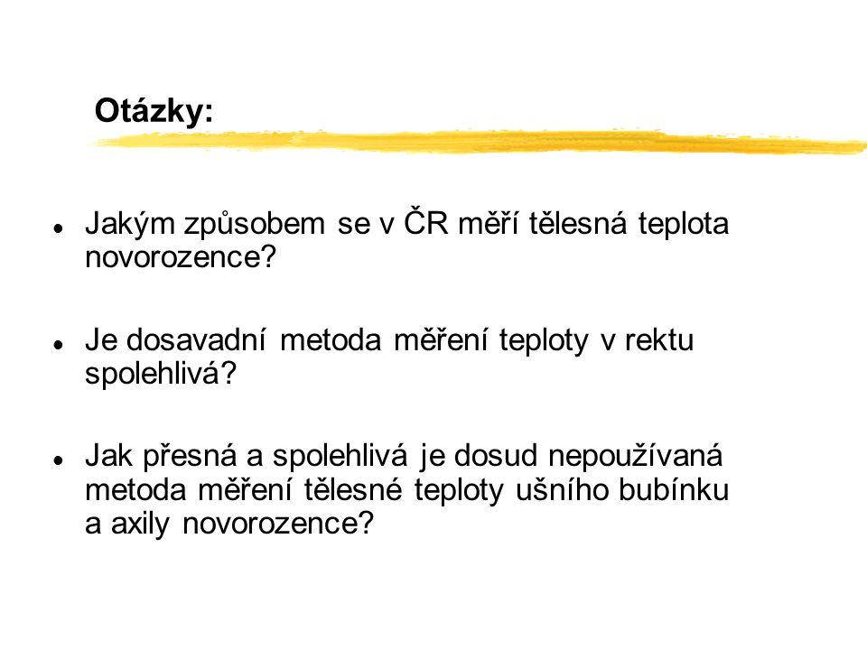 Otázky: l Jakým způsobem se v ČR měří tělesná teplota novorozence? l Je dosavadní metoda měření teploty v rektu spolehlivá? l Jak přesná a spolehlivá