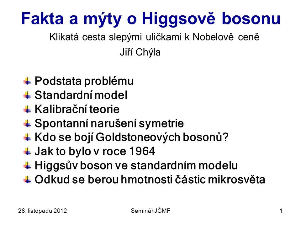 1 Fakta a mýty o Higgsově bosonu Jiří Chýla Klikatá cesta slepými uličkami k Nobelově ceně Podstata problému Standardní model Kalibrační teorie Spontanní narušení symetrie Kdo se bojí Goldstoneových bosonů.