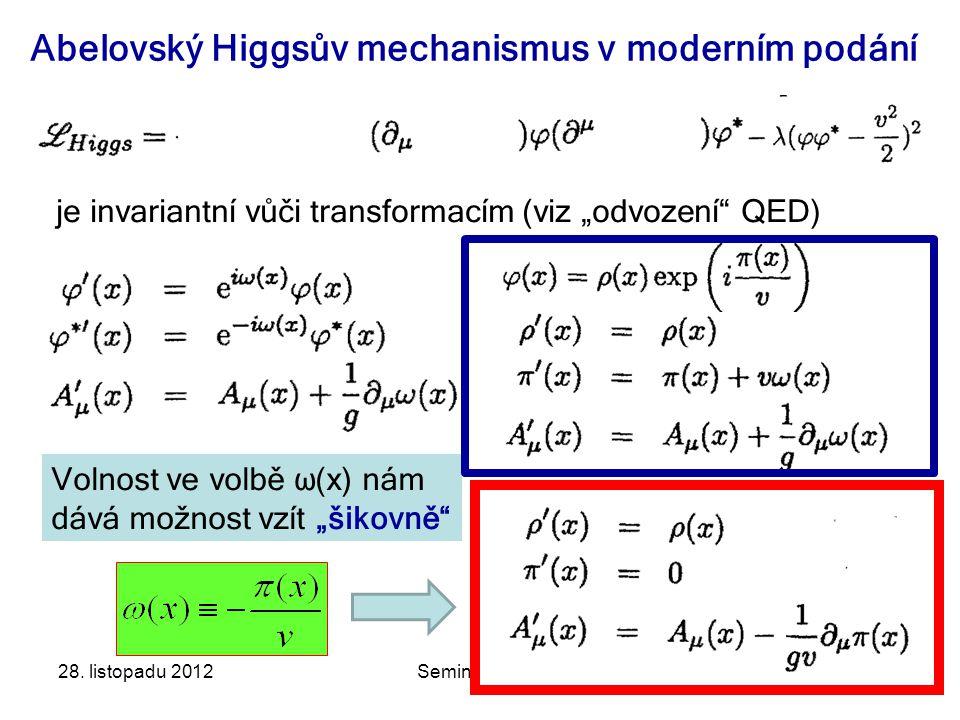 """28. listopadu 2012Seminář JČMF47 Abelovský Higgsův mechanismus v moderním podání je invariantní vůči transformacím (viz """"odvození"""" QED) Volnost ve vol"""