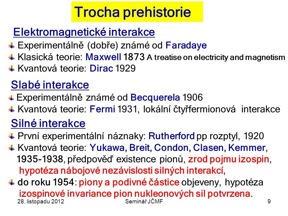 9 Trocha prehistorie Elektromagnetické interakce Slabé interakce Silné interakce Experimentálně (dobře) známé od Faradaye Klasická teorie: Maxwell 1873 A treatise on electricity and magnetism Kvantová teorie: Dirac 1929 Experimentálně známé od Becquerela 1906 Kvantová teorie: Fermi 1931, lokální čtyřfermionová interakce První experimentální náznaky: Rutherford pp rozptyl, 1920 Kvantová teorie: Yukawa, Breit, Condon, Clasen, Kemmer, 1935-1938, předpověď existence pionů, zrod pojmu izospin, hypotéza nábojové nezávislosti silných interakcí, do roku 1954: piony a podivné částice objeveny, hypotéza izospinové invariance pion nukleonových sil potvrzena.