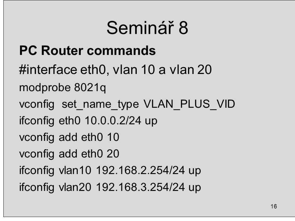 16 Seminář 8 PC Router commands #interface eth0, vlan 10 a vlan 20 modprobe 8021q vconfig set_name_type VLAN_PLUS_VID ifconfig eth0 10.0.0.2/24 up vco