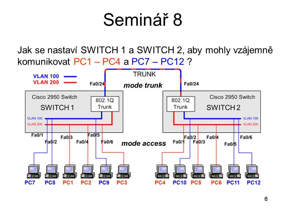 7 Seminář 8 VLAN 1 Výchozí vlan na switchi – obsahuje všechny porty, nelze ji zrušit Nativní VLAN Vlan pro netágované přenosy – většinou se ponechá na vlan 1 Příkaz pro povolení přenosu netágovaných rámců na portu (interface) S#(config-if) switchport trunk native vlan