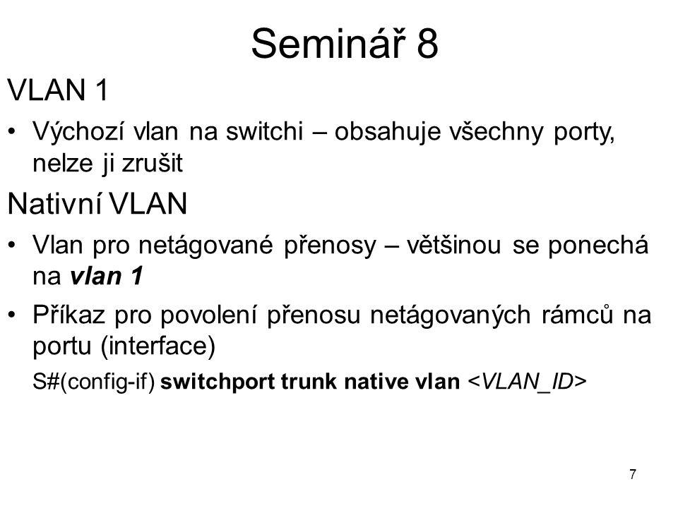 8 Seminář 8 SWITCH commands //Konfigurace Vlan S# config t S#(config) vlan S#(config-vlan) name //Přiřazení portů do Vlan – mode access S#(config)interface S#(config-if) shutdown S#(config-if) switchport mode access S#(config-if) switchport access vlan S#(config-if) no shutdown