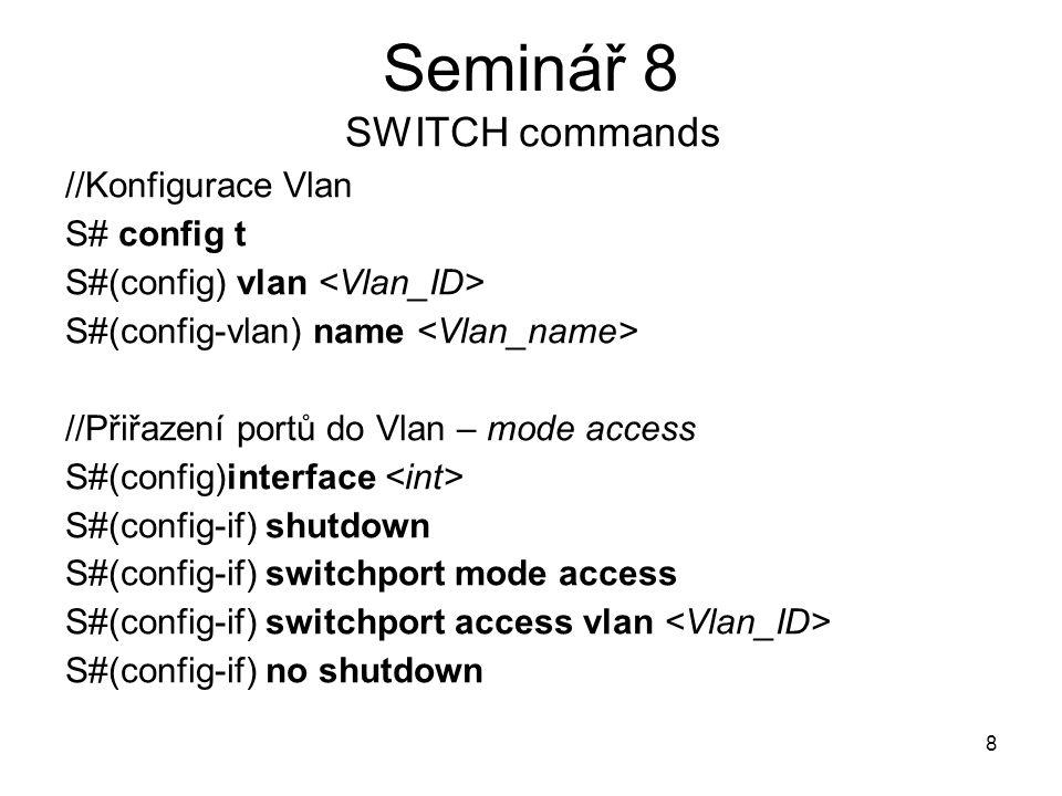 9 Seminář 8 SWITCH commands //Přiřazení portů do Vlan – mode trunk S#(config) interface S#(config-if) shutdown S#(config-if) switchport mode trunk S#(config-if) switchport trunk encapsulation dot1q S#(config-if) switchport trunk allowed vlan S#(config-if) no shutdown //Konfigurace skupin interfaces S#(config) interface range S#(config-if-range)