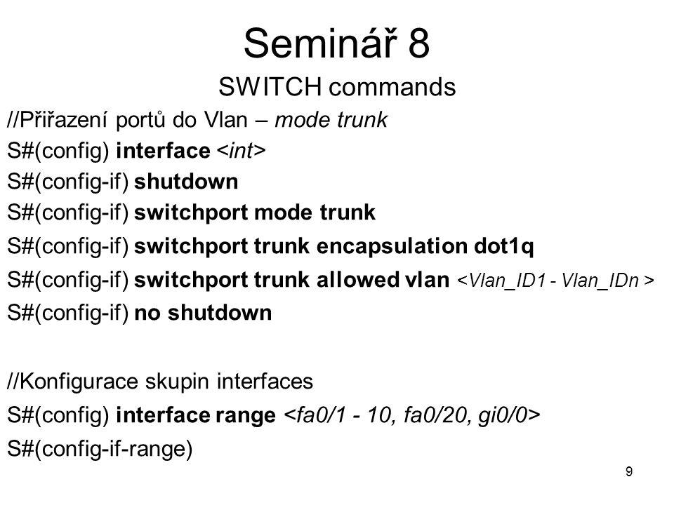 10 Seminář 8 SWITCH commands //Konfigurace rychlého interface (bez počáteční blokace) S#(config-if) spanning-tree portfast //Uzavření vlany S#(config) vlan S#(config-vlan) shutdown //Vymazání konfigurace Vlan S#(config) no vlan nebo S#vlan database S(vlan)#no vlan
