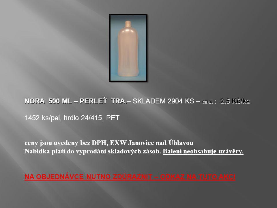 NORA 500 ML – PERLEŤ TRA. CENA : 2,5 Kč/ks NORA 500 ML – PERLEŤ TRA.– SKLADEM 2904 KS – CENA : 2,5 Kč/ks 1452 ks/pal, hrdlo 24/415, PET ceny jsou uved