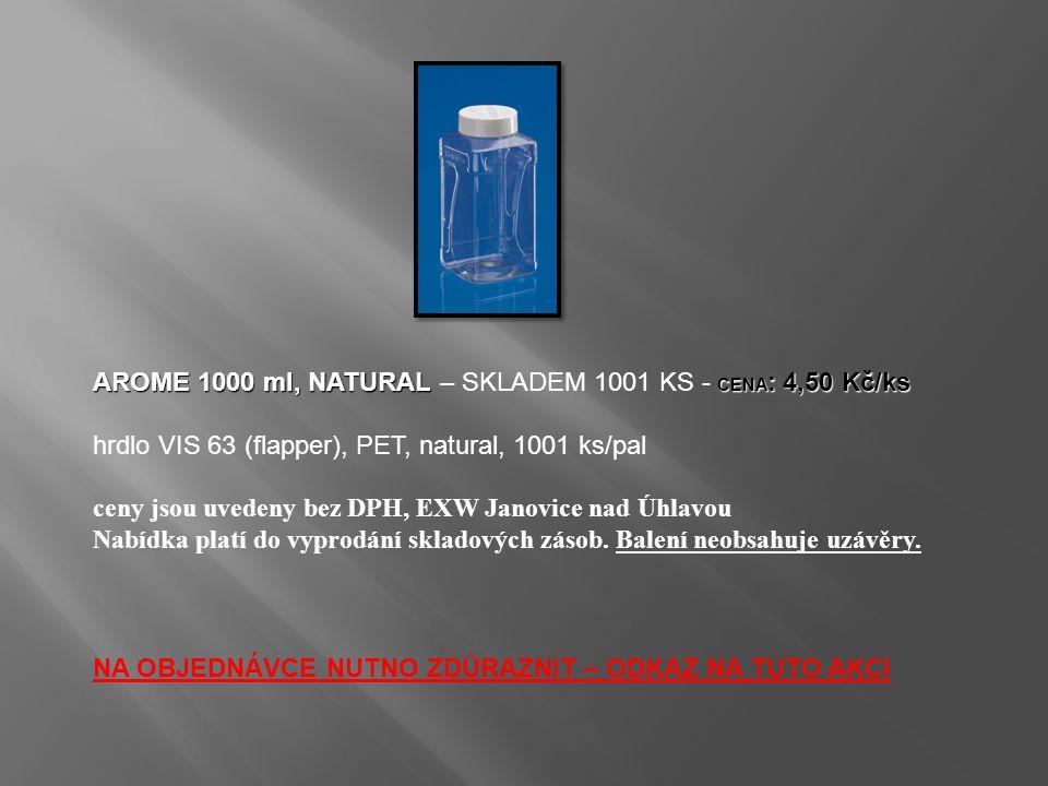 AROME 1000 ml, NATURAL CENA : 4,50 Kč/ks AROME 1000 ml, NATURAL – SKLADEM 1001 KS - CENA : 4,50 Kč/ks hrdlo VIS 63 (flapper), PET, natural, 1001 ks/pal ceny jsou uvedeny bez DPH, EXW Janovice nad Úhlavou Nabídka platí do vyprodání skladových zásob.