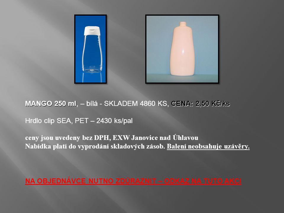MANGO 250 mlCENA: 2,50 Kč/ks MANGO 250 ml, – bílá - SKLADEM 4860 KS, CENA: 2,50 Kč/ks Hrdlo clip SEA, PET – 2430 ks/pal ceny jsou uvedeny bez DPH, EXW