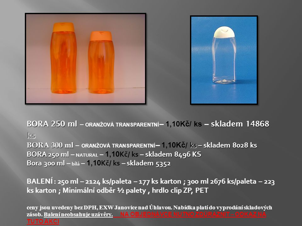 BORA 250 ml skladem 14868 ks BORA 250 ml – ORANŽOVÁ TRANSPARENTNÍ – 1,10Kč/ ks – skladem 14868 ks BORA 300 ml ks – skladem 8028 ks BORA 300 ml – ORANŽ