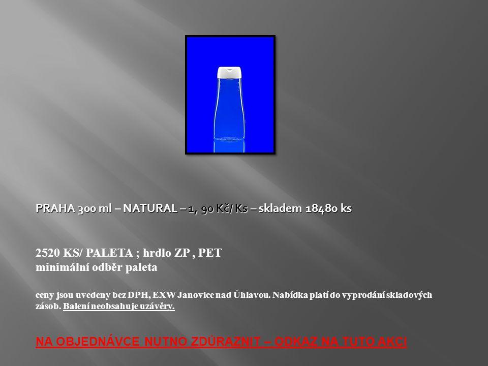 PRAHA 300 ml NATURAL – 1, 90 Kč/ Ks – skladem 18480 ks PRAHA 300 ml – NATURAL – 1, 90 Kč/ Ks – skladem 18480 ks 2520 KS/ PALETA ; hrdlo ZP, PET minimální odběr paleta ceny jsou uvedeny bez DPH, EXW Janovice nad Úhlavou.