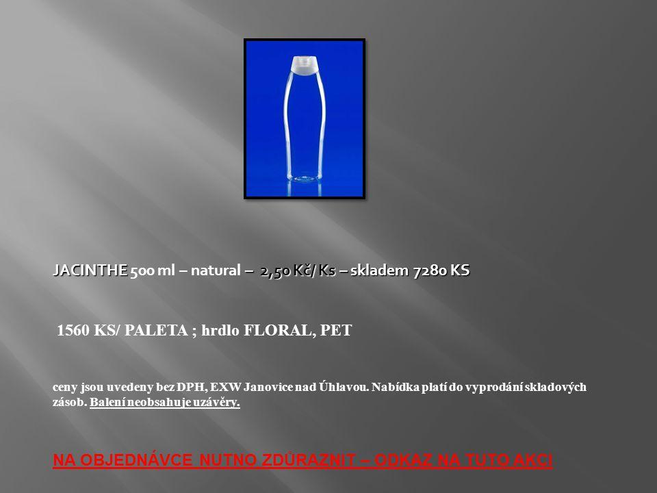 JACINTHE– 2,50 Kč/ Ks – skladem 7280 KS JACINTHE 500 ml – natural – 2,50 Kč/ Ks – skladem 7280 KS 1560 KS/ PALETA ; hrdlo FLORAL, PET ceny jsou uveden