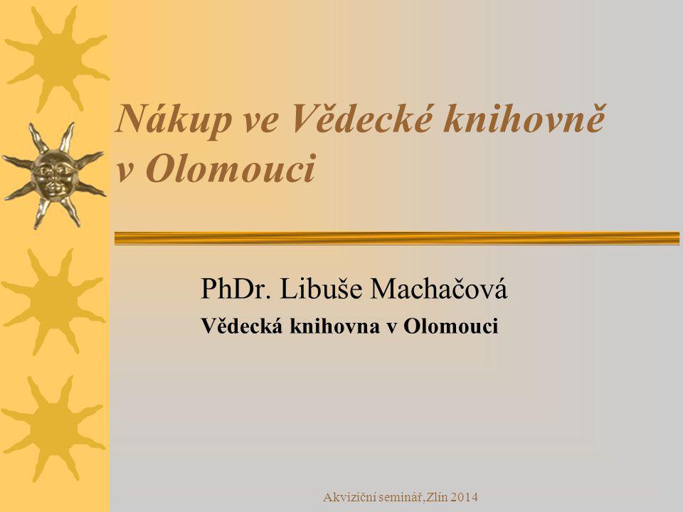 Akviziční seminář,Zlín 2014 Nákup ve Vědecké knihovně v Olomouci PhDr. Libuše Machačová Vědecká knihovna v Olomouci