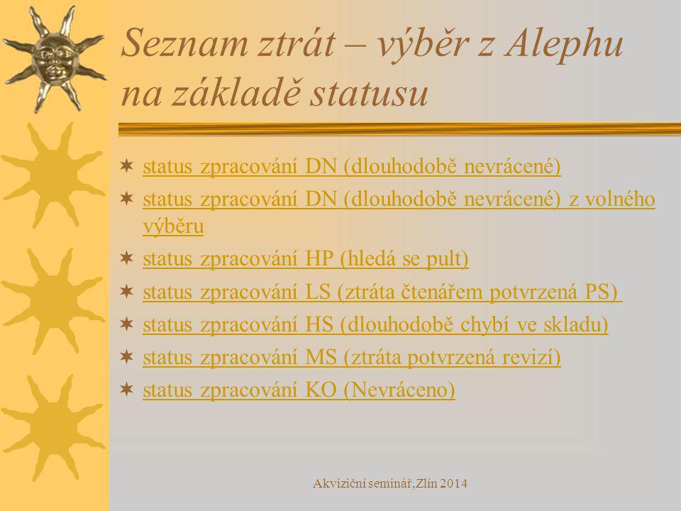 Seznam ztrát – výběr z Alephu na základě statusu  status zpracování DN (dlouhodobě nevrácené) status zpracování DN (dlouhodobě nevrácené)  status zpracování DN (dlouhodobě nevrácené) z volného výběru status zpracování DN (dlouhodobě nevrácené) z volného výběru  status zpracování HP (hledá se pult) status zpracování HP (hledá se pult)  status zpracování LS (ztráta čtenářem potvrzená PS) status zpracování LS (ztráta čtenářem potvrzená PS)  status zpracování HS (dlouhodobě chybí ve skladu) status zpracování HS (dlouhodobě chybí ve skladu)  status zpracování MS (ztráta potvrzená revizí) status zpracování MS (ztráta potvrzená revizí)  status zpracování KO (Nevráceno) status zpracování KO (Nevráceno) Akviziční seminář,Zlín 2014