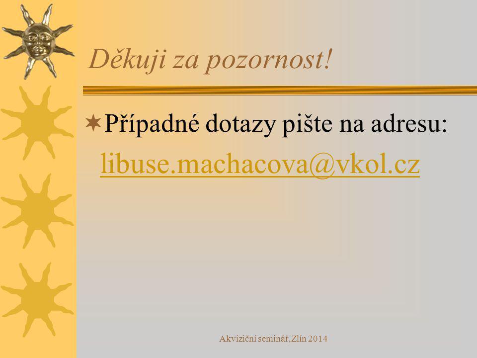 Akviziční seminář,Zlín 2014 Děkuji za pozornost!  Případné dotazy pište na adresu: libuse.machacova@vkol.cz