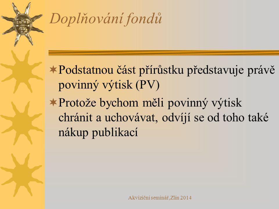 Akviziční seminář,Zlín 2014 Doplňování fondů  Podstatnou část přírůstku představuje právě povinný výtisk (PV)  Protože bychom měli povinný výtisk chránit a uchovávat, odvíjí se od toho také nákup publikací