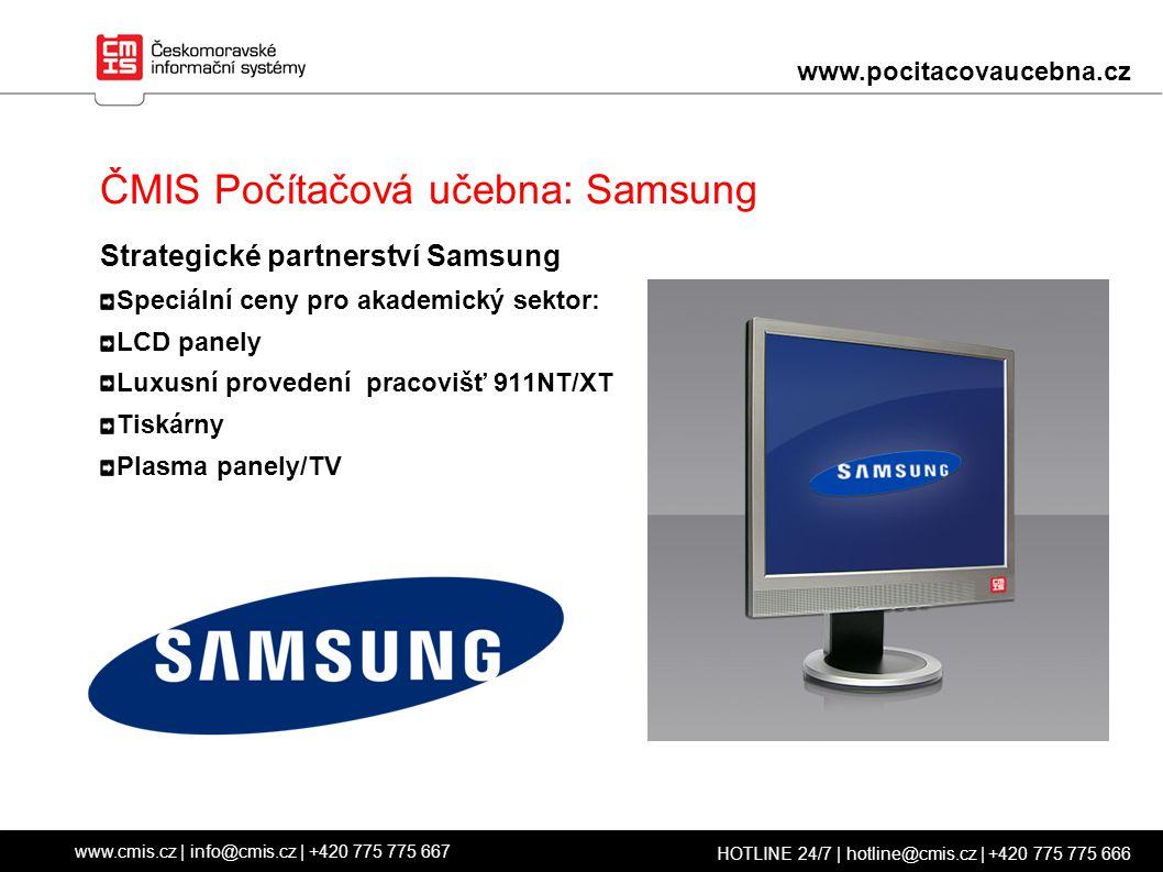 ČMIS Počítačová učebna: Samsung Strategické partnerství Samsung Speciální ceny pro akademický sektor: LCD panely Luxusní provedení pracovišť 911NT/XT Tiskárny Plasma panely/TV www.cmis.cz | info@cmis.cz | +420 775 775 667 HOTLINE 24/7 | hotline@cmis.cz | +420 775 775 666 www.pocitacovaucebna.cz