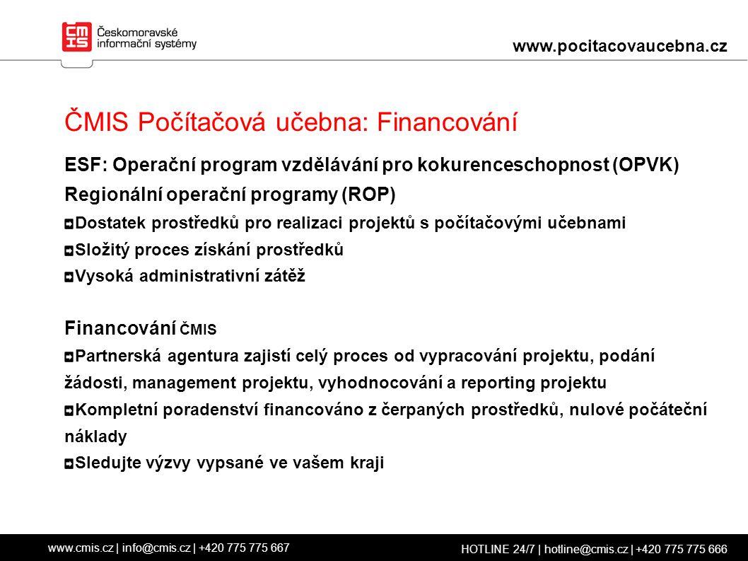ČMIS Počítačová učebna: Financování ESF: Operační program vzdělávání pro kokurenceschopnost (OPVK) Regionální operační programy (ROP) Dostatek prostředků pro realizaci projektů s počítačovými učebnami Složitý proces získání prostředků Vysoká administrativní zátěž Financování ČMIS Partnerská agentura zajistí celý proces od vypracování projektu, podání žádosti, management projektu, vyhodnocování a reporting projektu Kompletní poradenství financováno z čerpaných prostředků, nulové počáteční náklady Sledujte výzvy vypsané ve vašem kraji www.cmis.cz | info@cmis.cz | +420 775 775 667 HOTLINE 24/7 | hotline@cmis.cz | +420 775 775 666 www.pocitacovaucebna.cz