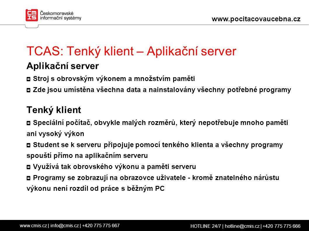 TCAS: Tenký klient – Aplikační server Aplikační server Stroj s obrovským výkonem a množstvím paměti Zde jsou umístěna všechna data a nainstalovány všechny potřebné programy Tenký klient Speciální počítač, obvykle malých rozměrů, který nepotřebuje mnoho paměti ani vysoký výkon Student se k serveru připojuje pomocí tenkého klienta a všechny programy spouští přímo na aplikačním serveru Využívá tak obrovského výkonu a paměti serveru Programy se zobrazují na obrazovce uživatele - kromě znatelného nárůstu výkonu není rozdíl od práce s běžným PC www.cmis.cz | info@cmis.cz | +420 775 775 667 HOTLINE 24/7 | hotline@cmis.cz | +420 775 775 666 www.pocitacovaucebna.cz