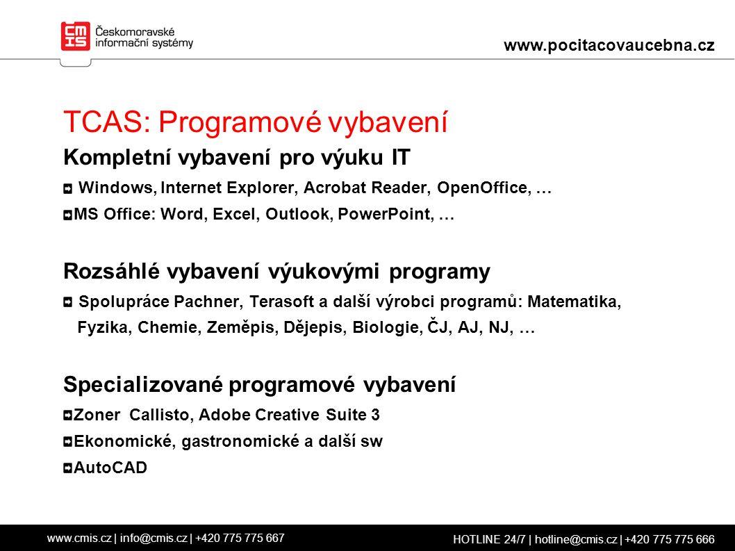TCAS: Programové vybavení Kompletní vybavení pro výuku IT Windows, Internet Explorer, Acrobat Reader, OpenOffice, … MS Office: Word, Excel, Outlook, PowerPoint, … Rozsáhlé vybavení výukovými programy Spolupráce Pachner, Terasoft a další výrobci programů: Matematika, Fyzika, Chemie, Zeměpis, Dějepis, Biologie, ČJ, AJ, NJ, … Specializované programové vybavení Zoner Callisto, Adobe Creative Suite 3 Ekonomické, gastronomické a další sw AutoCAD www.cmis.cz | info@cmis.cz | +420 775 775 667 HOTLINE 24/7 | hotline@cmis.cz | +420 775 775 666 www.pocitacovaucebna.cz