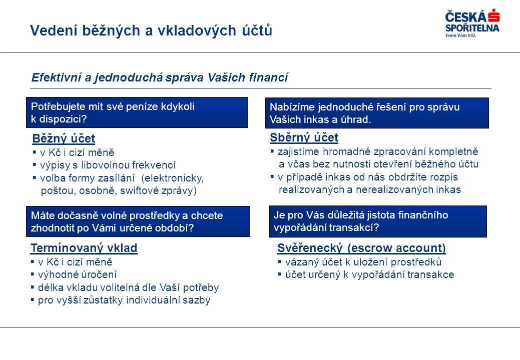 Vedení běžných a vkladových účtů Efektivní a jednoduchá správa Vašich financí Běžný účet  v Kč i cizí měně  výpisy s libovolnou frekvencí  volba formy zasílání (elektronicky, poštou, osobně, swiftové zprávy) Termínovaný vklad  v Kč i cizí měně  výhodné úročení  délka vkladu volitelná dle Vaší potřeby  pro vyšší zůstatky individuální sazby Svěřenecký (escrow account)  vázaný účet k uložení prostředků  účet určený k vypořádání transakce Sběrný účet  zajistíme hromadné zpracování kompletně a včas bez nutnosti otevření běžného účtu  v případě inkas od nás obdržíte rozpis realizovaných a nerealizovaných inkas Potřebujete mít své peníze kdykoli k dispozici.