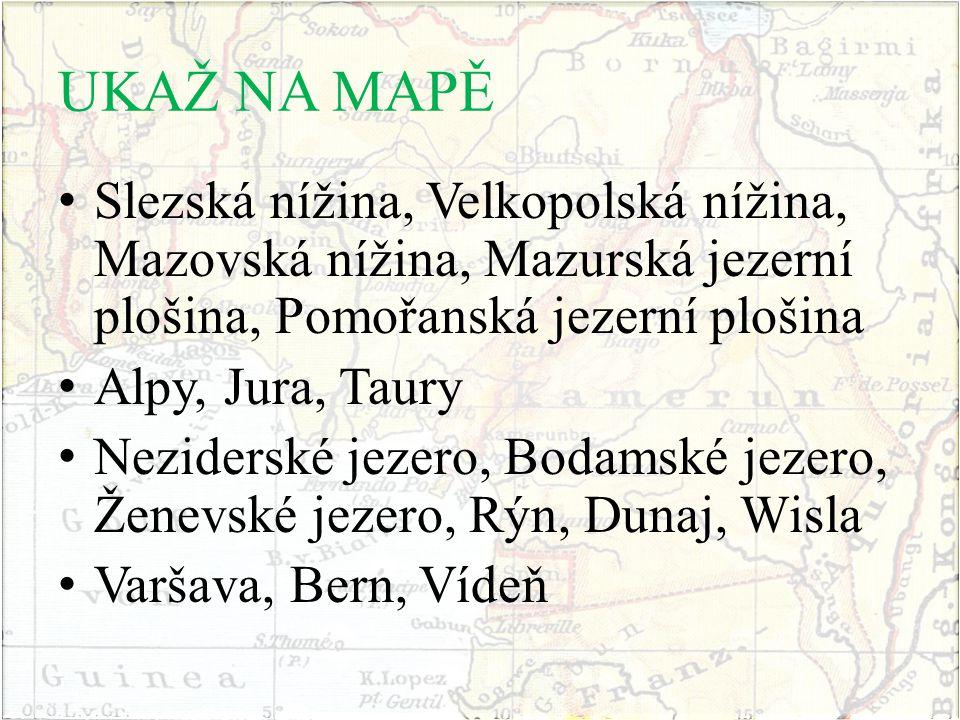 UKAŽ NA MAPĚ Slezská nížina, Velkopolská nížina, Mazovská nížina, Mazurská jezerní plošina, Pomořanská jezerní plošina Alpy, Jura, Taury Neziderské jezero, Bodamské jezero, Ženevské jezero, Rýn, Dunaj, Wisla Varšava, Bern, Vídeň